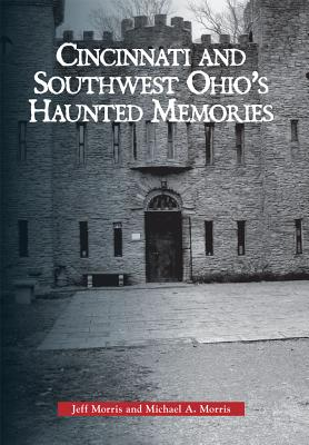 Cincinnati and Southwest Ohio' s Haunted Memories By Morris, Jeff/ Morris, Michael A.